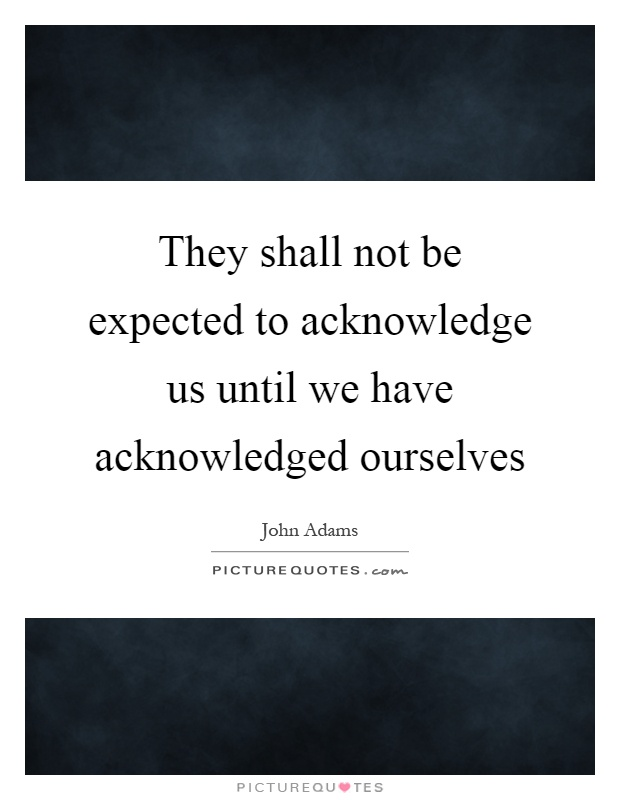 They shall not be expected to acknowledge us until we have acknowledged ourselves Picture Quote #1