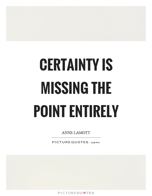 Certainty is missing the point entirely Picture Quote #1
