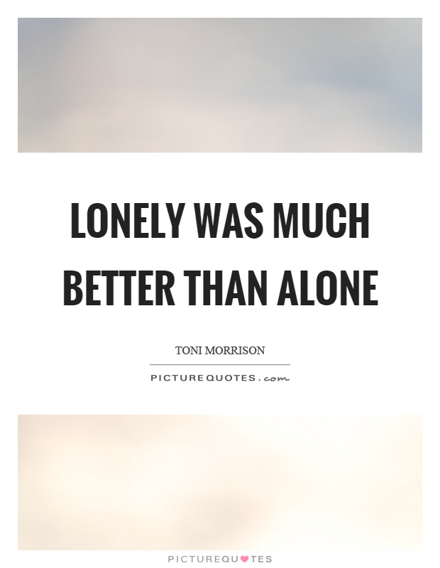 Lonely was much better than alone Picture Quote #1