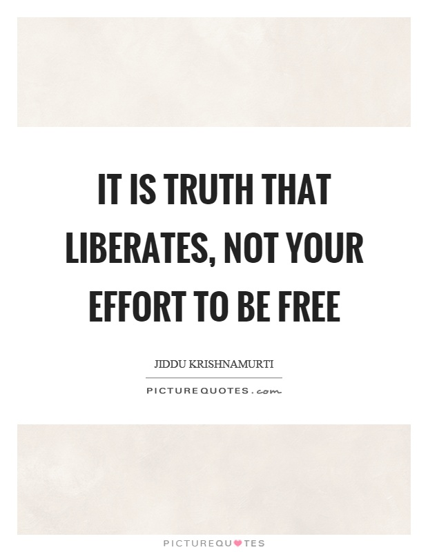 It is truth that liberates, not your effort to be free Picture Quote #1