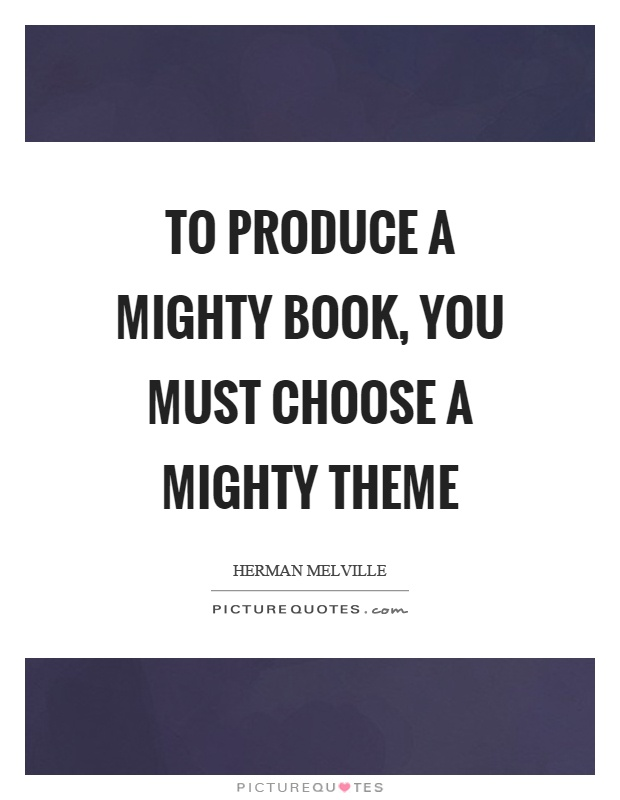 To produce a mighty book, you must choose a mighty theme Picture Quote #1