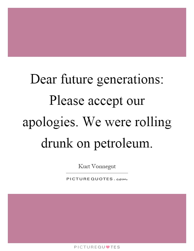 Dear future generations: Please accept our apologies. We were rolling drunk on petroleum Picture Quote #1