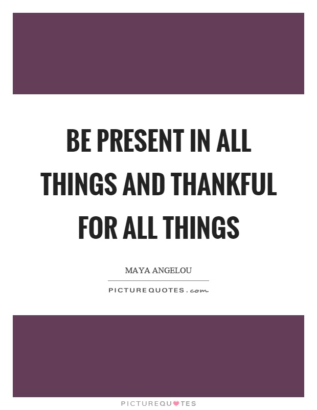 Be present in all things and thankful for all things Picture Quote #1