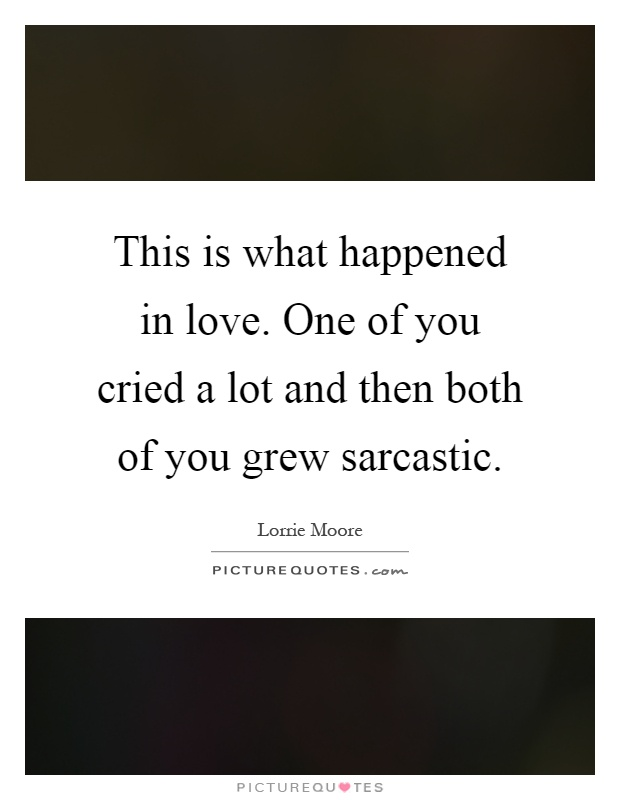 This is what happened in love. One of you cried a lot and then both of you grew sarcastic Picture Quote #1