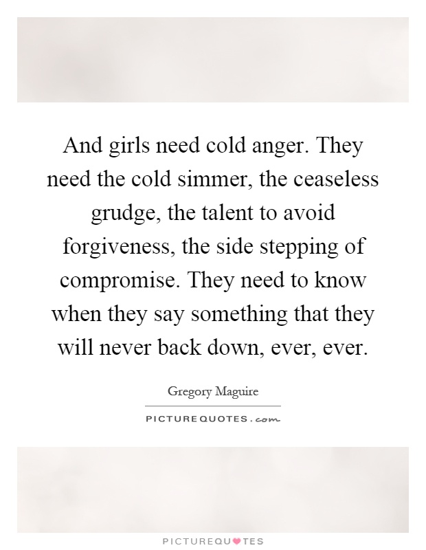 And girls need cold anger. They need the cold simmer, the ceaseless grudge, the talent to avoid forgiveness, the side stepping of compromise. They need to know when they say something that they will never back down, ever, ever Picture Quote #1