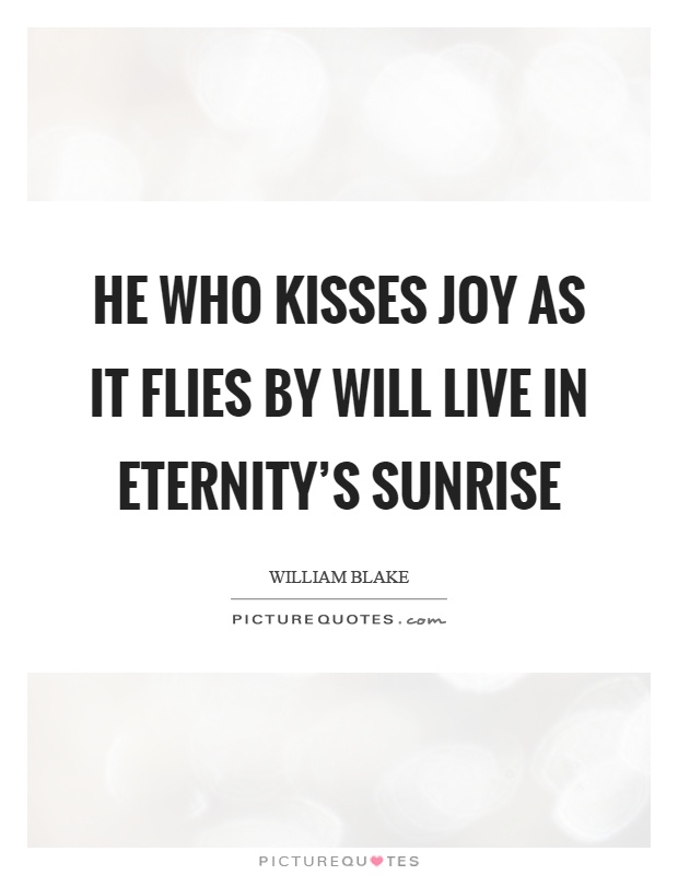 He who kisses joy as it flies by will live in eternity's sunrise Picture Quote #1