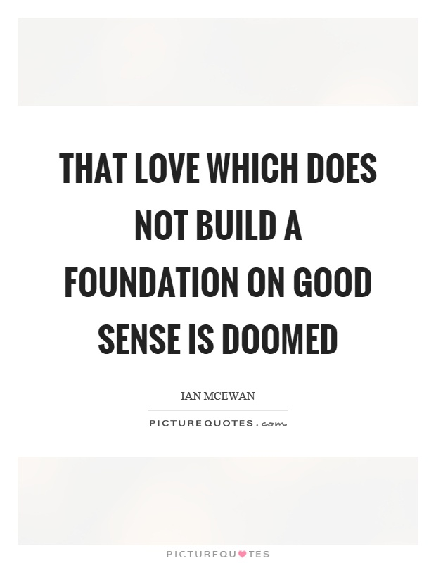 That love which does not build a foundation on good sense is doomed Picture Quote #1