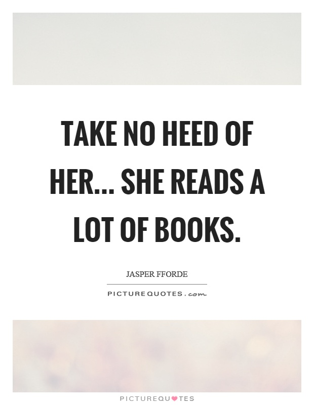 Take no heed of her... She reads a lot of books Picture Quote #1