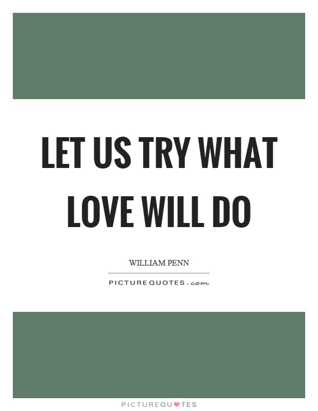 Let us try what love will do Picture Quote #1