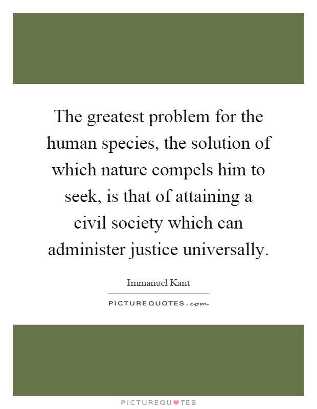The greatest problem for the human species, the solution of which nature compels him to seek, is that of attaining a civil society which can administer justice universally Picture Quote #1