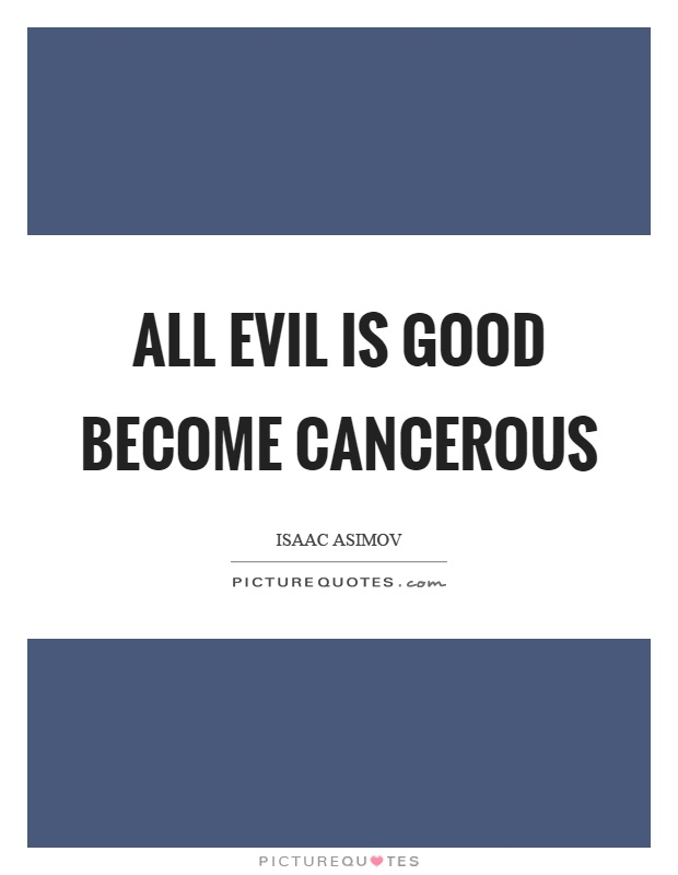 All evil is good become cancerous Picture Quote #1