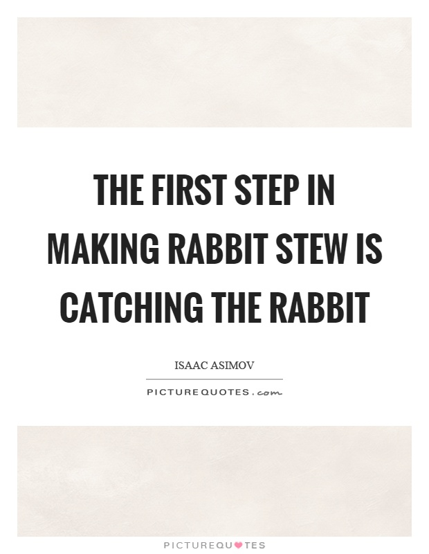 The first step in making rabbit stew is catching the rabbit Picture Quote #1
