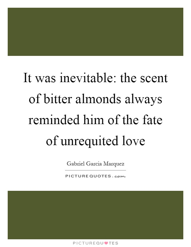 It was inevitable: the scent of bitter almonds always reminded him of the fate of unrequited love Picture Quote #1