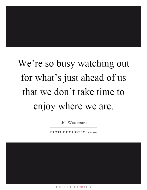 We're so busy watching out for what's just ahead of us that we don't take time to enjoy where we are Picture Quote #1