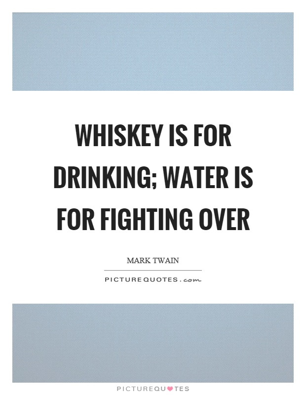 Whiskey is for drinking; water is for fighting over Picture Quote #1