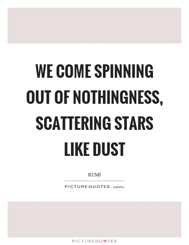 We come spinning out of nothingness, scattering stars like dust Picture Quote #1