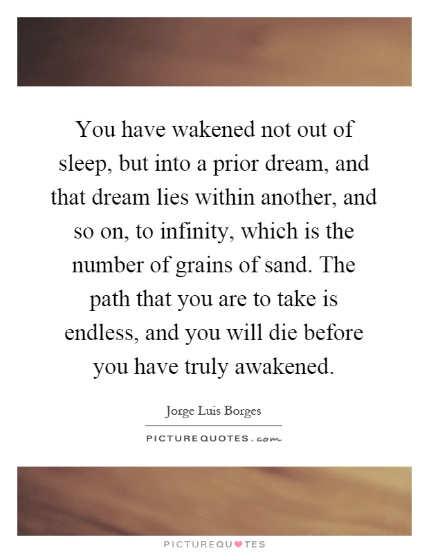 You have wakened not out of sleep, but into a prior dream, and that dream lies within another, and so on, to infinity, which is the number of grains of sand. The path that you are to take is endless, and you will die before you have truly awakened Picture Quote #1