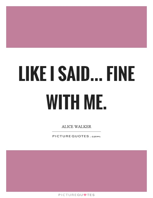 Like I said... fine with me Picture Quote #1