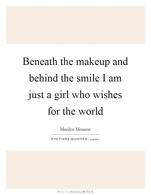 Beneath the makeup and behind the smile I am just a girl who wishes for the world Picture Quote #1