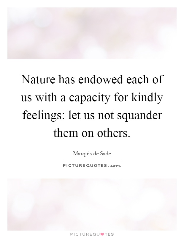 Nature has endowed each of us with a capacity for kindly feelings: let us not squander them on others Picture Quote #1