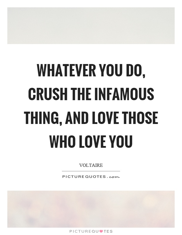 Whatever you do, crush the infamous thing, and love those who love you Picture Quote #1