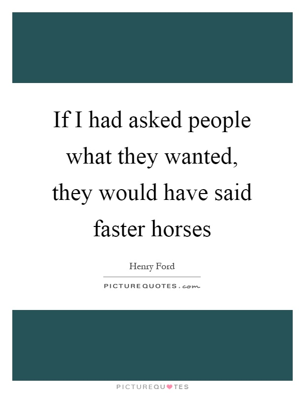 If I had asked people what they wanted, they would have said faster horses Picture Quote #1