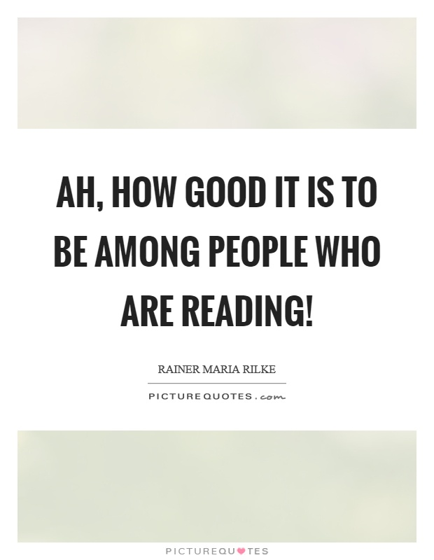 Ah, how good it is to be among people who are reading! Picture Quote #1