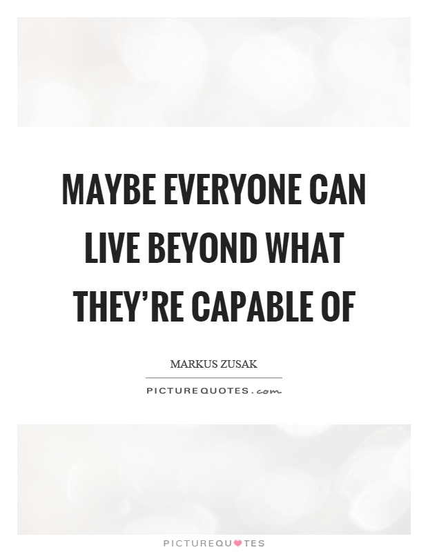 Maybe everyone can live beyond what they're capable of Picture Quote #1