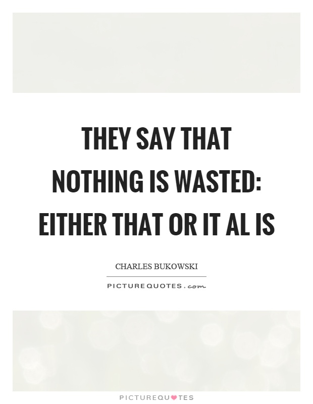 They say that nothing is wasted: either that or it al is Picture Quote #1