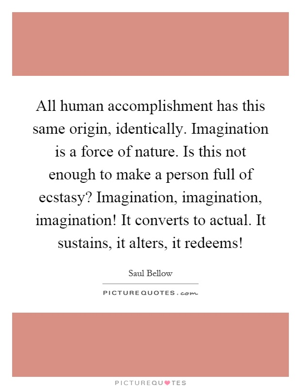 All human accomplishment has this same origin, identically. Imagination is a force of nature. Is this not enough to make a person full of ecstasy? Imagination, imagination, imagination! It converts to actual. It sustains, it alters, it redeems! Picture Quote #1