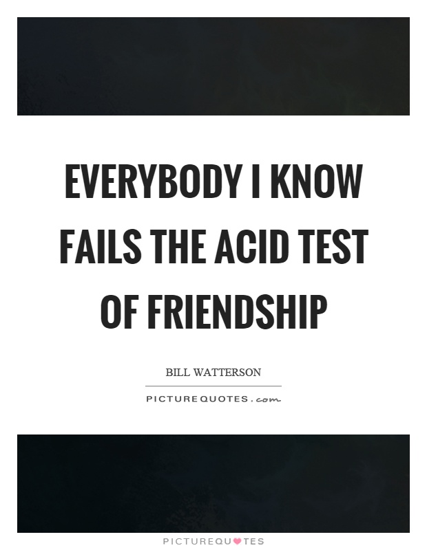 Everybody I know fails the acid test of friendship Picture Quote #1