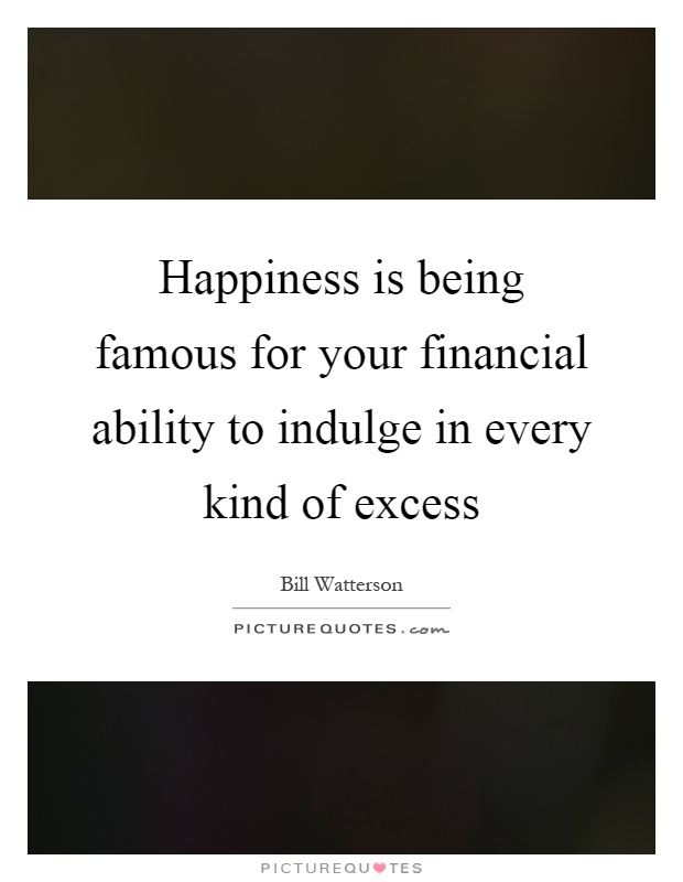 Happiness is being famous for your financial ability to indulge in every kind of excess Picture Quote #1