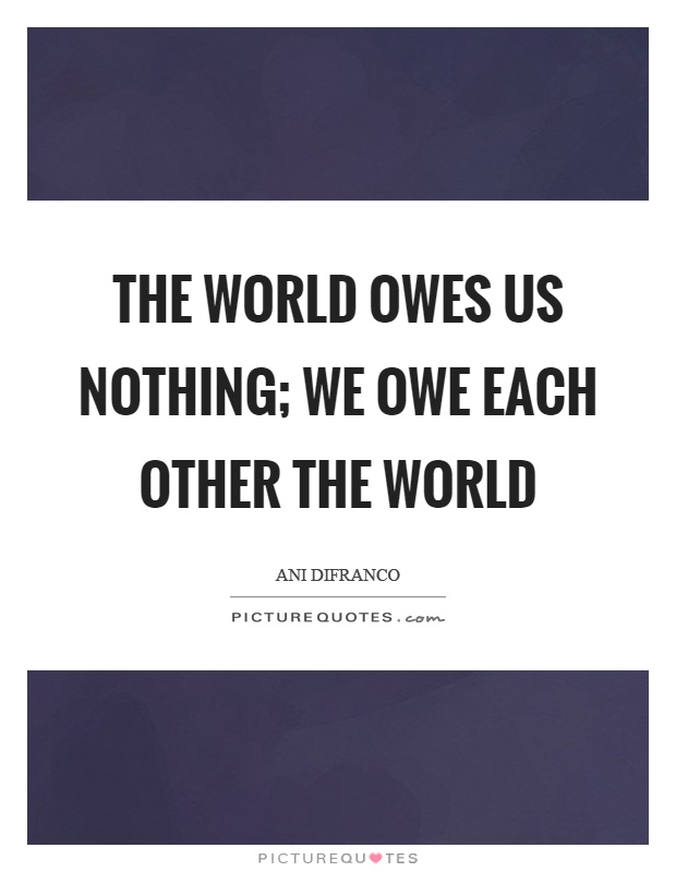 The world owes us nothing; we owe each other the world Picture Quote #1
