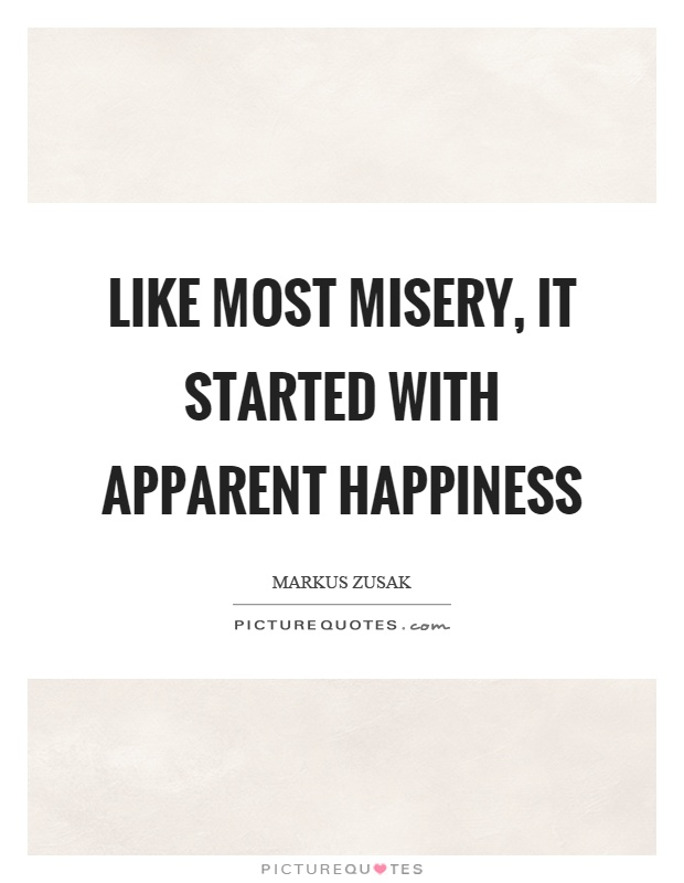 Like most misery, it started with apparent happiness Picture Quote #1