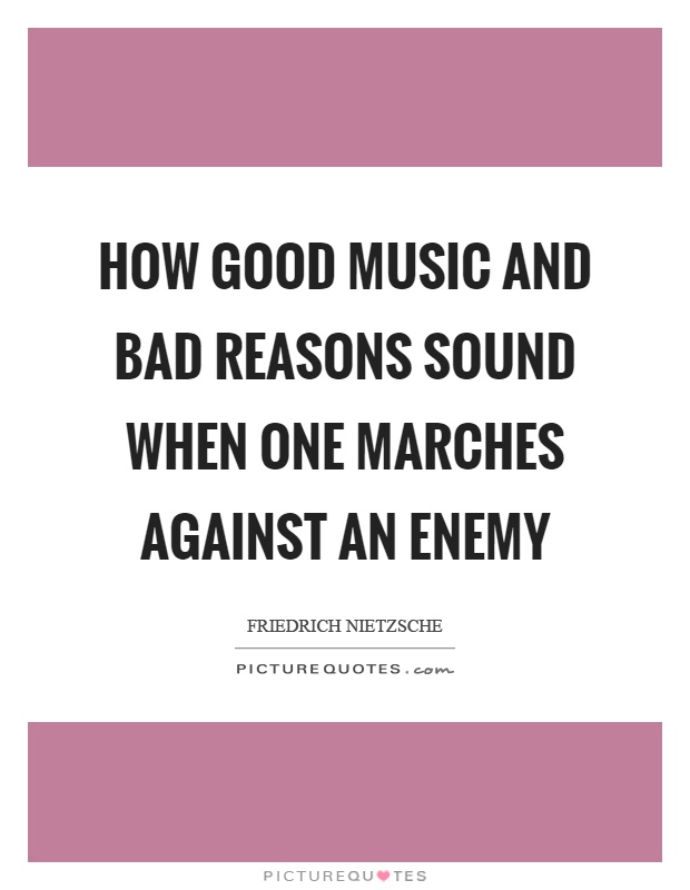 How good music and bad reasons sound when one marches against an enemy Picture Quote #1