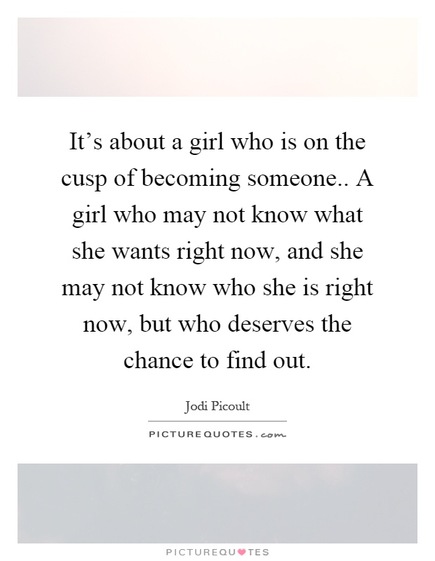 It's about a girl who is on the cusp of becoming someone.. A girl who may not know what she wants right now, and she may not know who she is right now, but who deserves the chance to find out Picture Quote #1