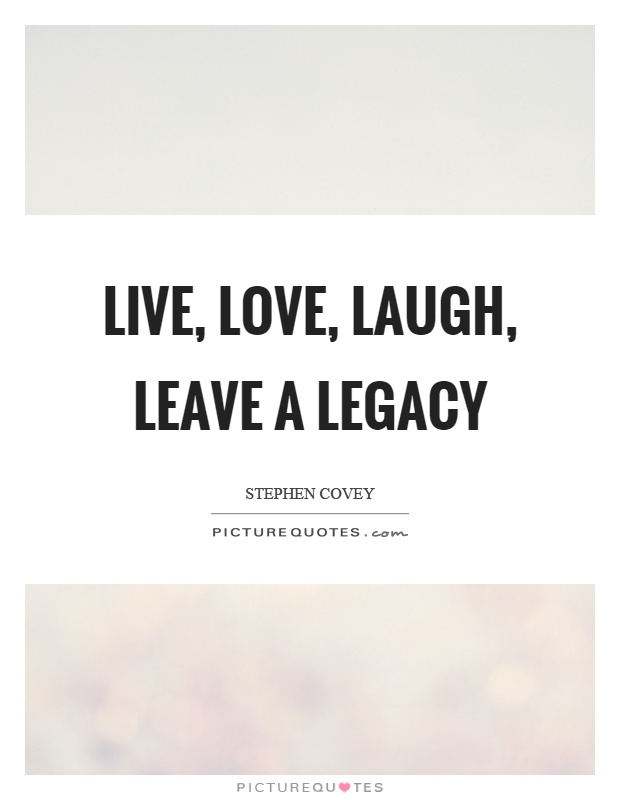 Live, love, laugh, leave a legacy | Picture Quotes