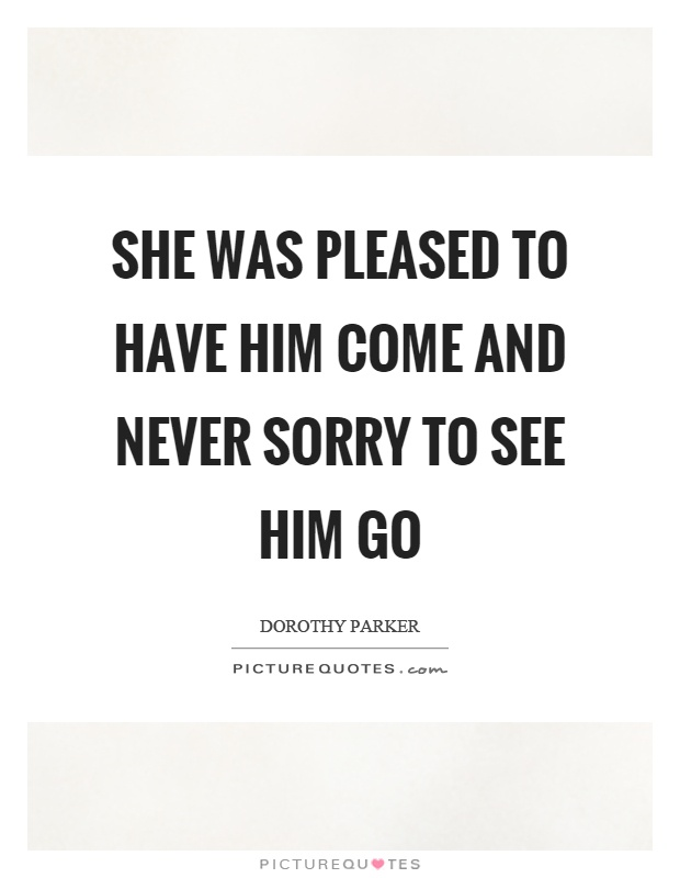 She was pleased to have him come and never sorry to see him go Picture Quote #1