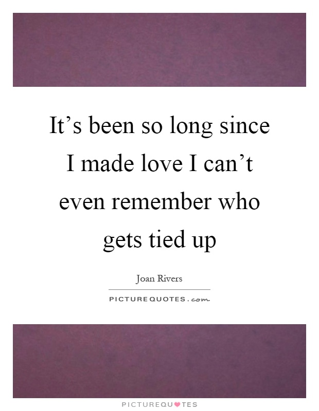 It's been so long since I made love I can't even remember who gets tied up Picture Quote #1