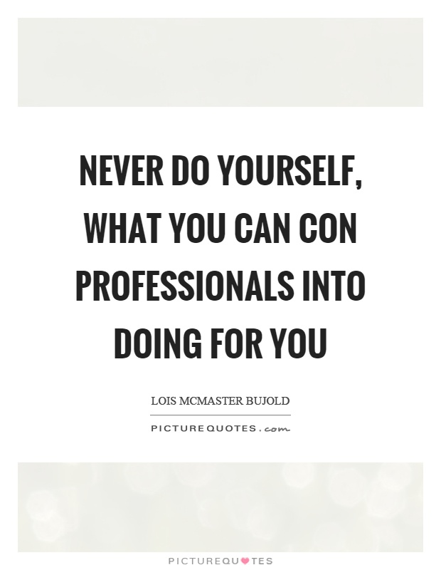 Never do yourself, what you can con professionals into doing for you Picture Quote #1