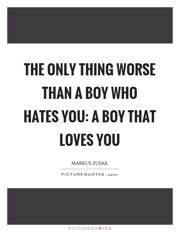 The only thing worse than a boy who hates you: a boy that loves you Picture Quote #1