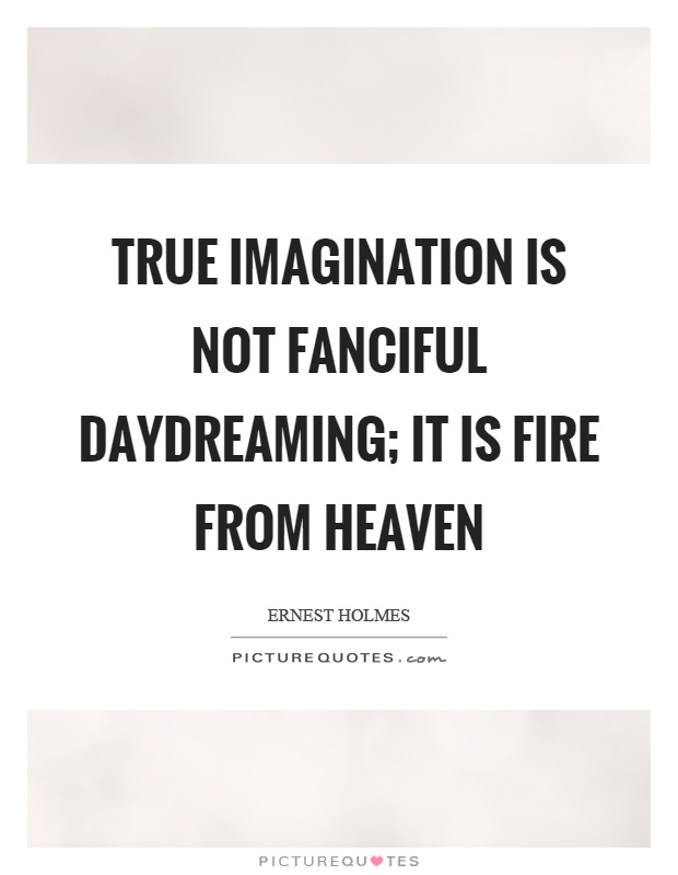 True imagination is not fanciful daydreaming; it is fire from heaven Picture Quote #1