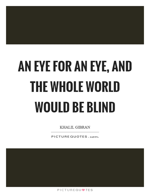An eye for an eye, and the whole world would be blind Picture Quote #1