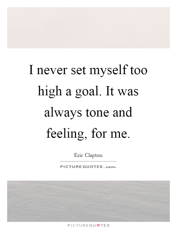 I never set myself too high a goal. It was always tone and feeling, for me Picture Quote #1