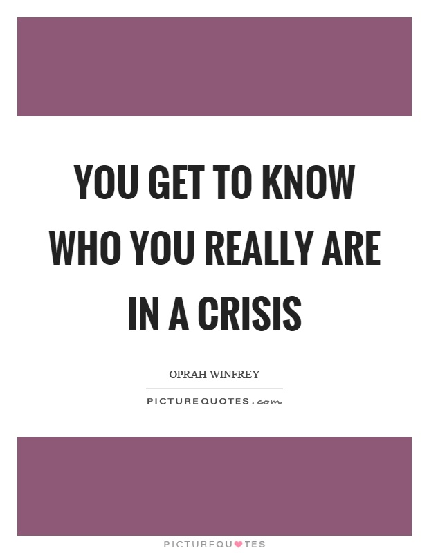 You get to know who you really are in a crisis Picture Quote #1