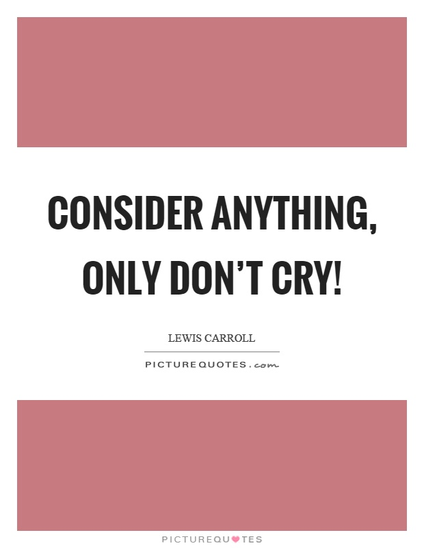 Consider anything, only don't cry! Picture Quote #1