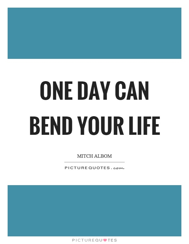 One day can bend your life Picture Quote #1