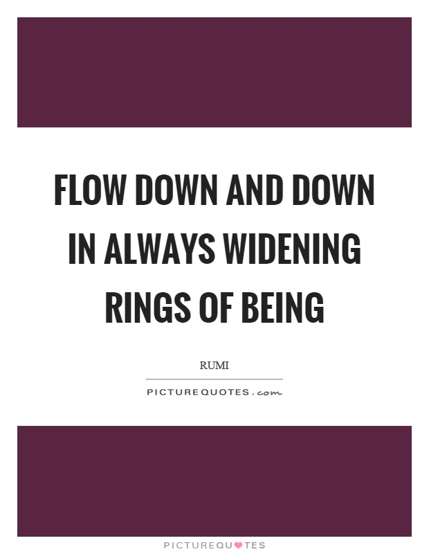 Flow down and down in always widening rings of being Picture Quote #1
