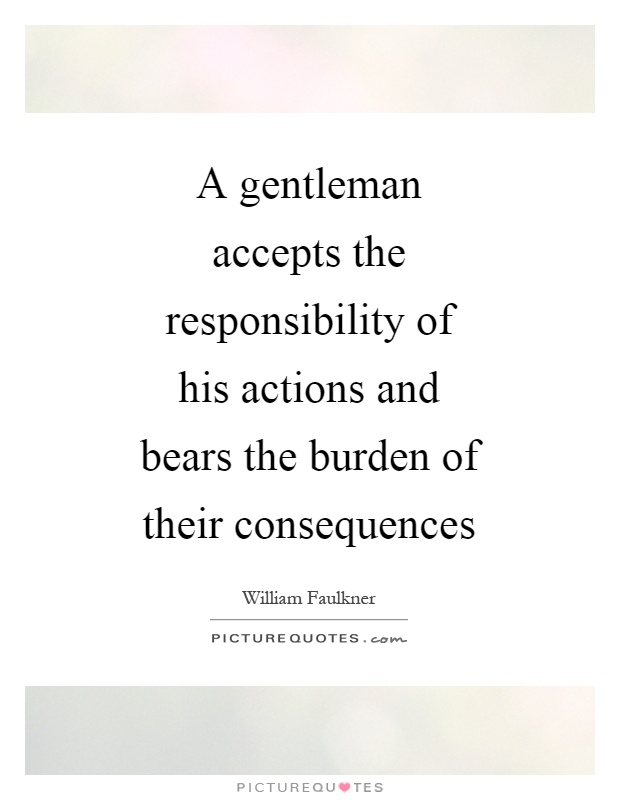 A gentleman accepts the responsibility of his actions and bears the burden of their consequences Picture Quote #1