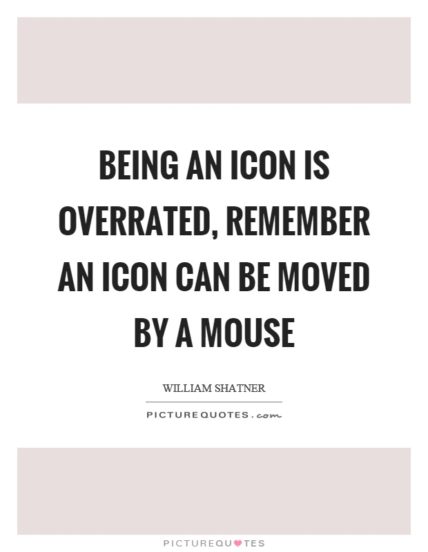 Being an icon is overrated, remember an icon can be moved by a mouse Picture Quote #1